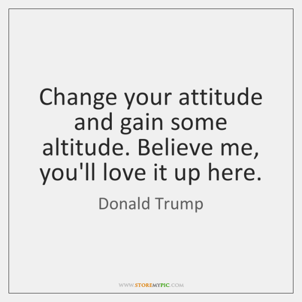 Change your attitude and gain some altitude. Believe me, you'll love it ...