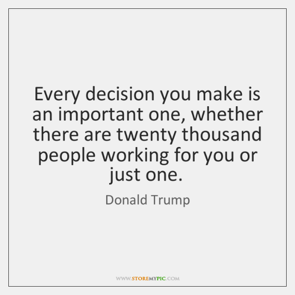 Every decision you make is an important one, whether there are twenty ...