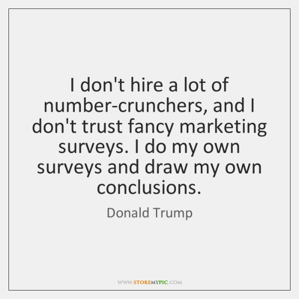 I don't hire a lot of number-crunchers, and I don't trust fancy ...
