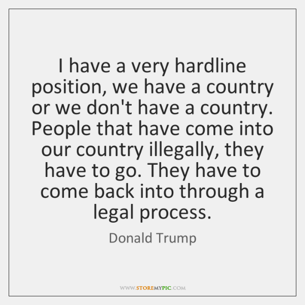 I have a very hardline position, we have a country or we ...