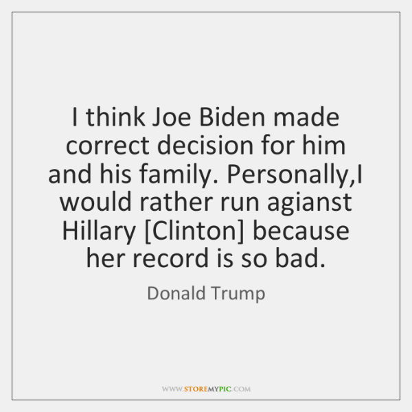 I think Joe Biden made correct decision for him and his family. ...