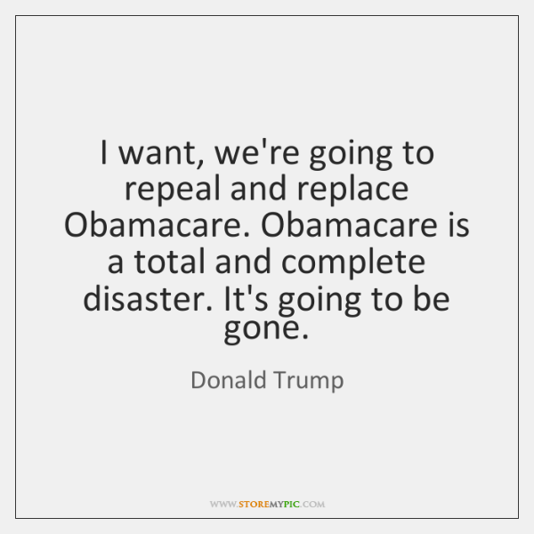 I want, we're going to repeal and replace Obamacare. Obamacare is a ...