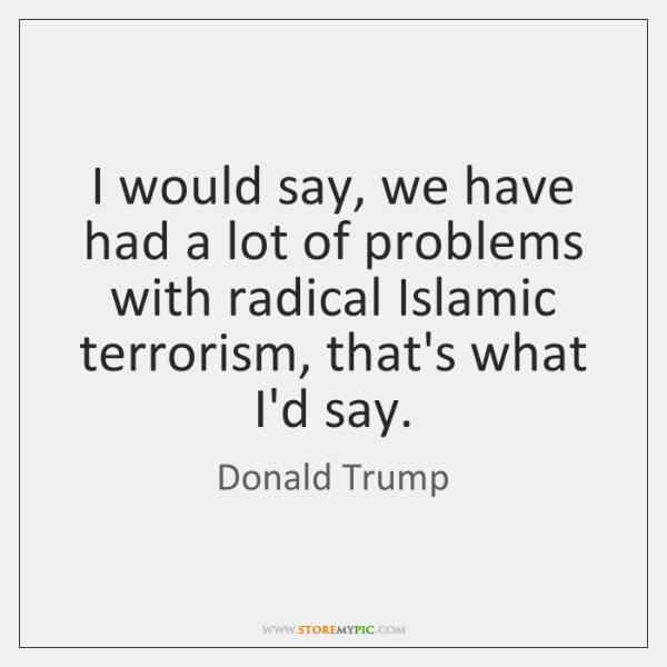 I would say, we have had a lot of problems with radical ...