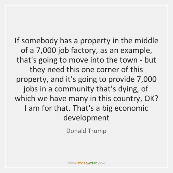 If somebody has a property in the middle of a 7,000 job factory, ...