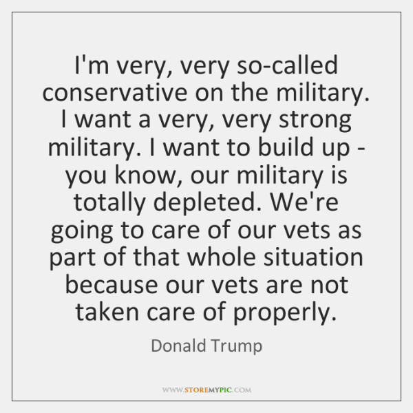 I'm very, very so-called conservative on the military. I want a very, ...