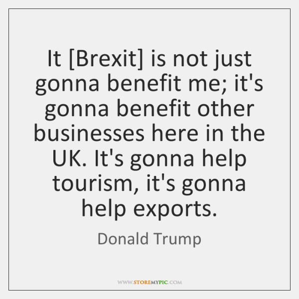 It [Brexit] is not just gonna benefit me; it's gonna benefit other ...