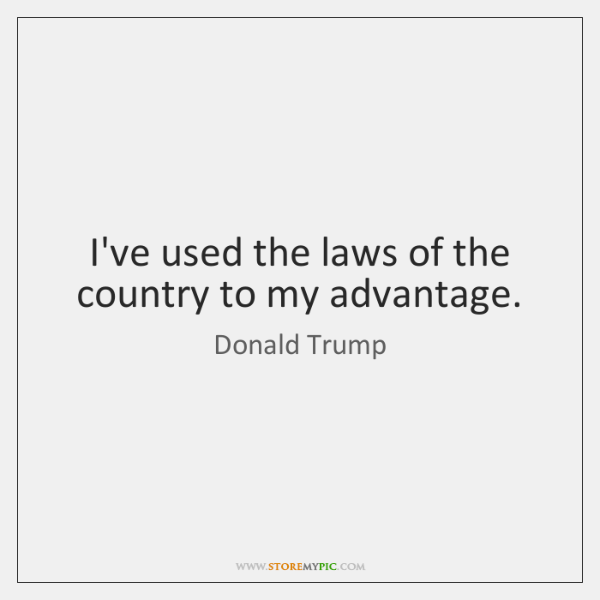 I've used the laws of the country to my advantage.