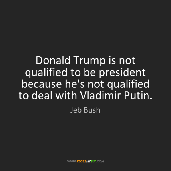 Jeb Bush: Donald Trump is not qualified to be president because...