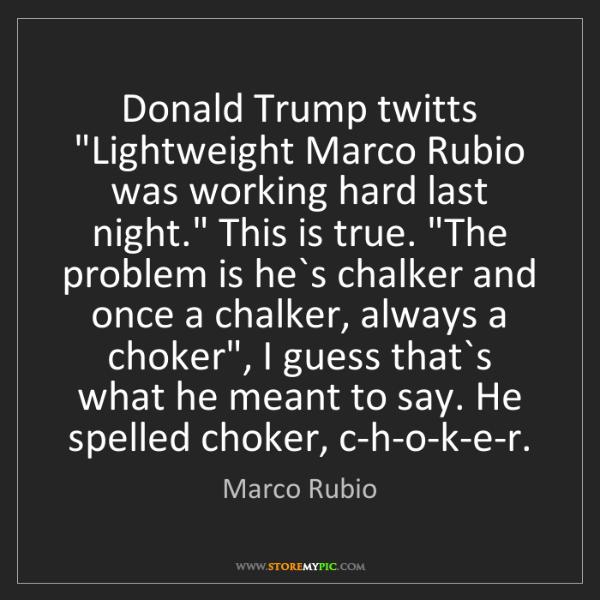 "Marco Rubio: Donald Trump twitts ""Lightweight Marco Rubio was working..."