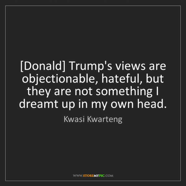 Kwasi Kwarteng: [Donald] Trump's views are objectionable, hateful, but...