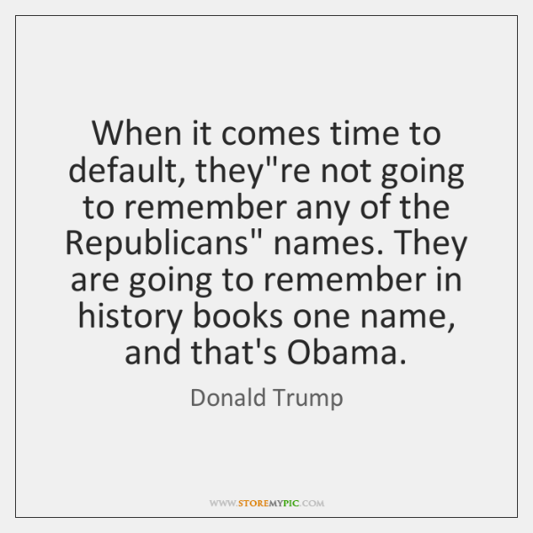 When it comes time to default, they're not going to remember any ...