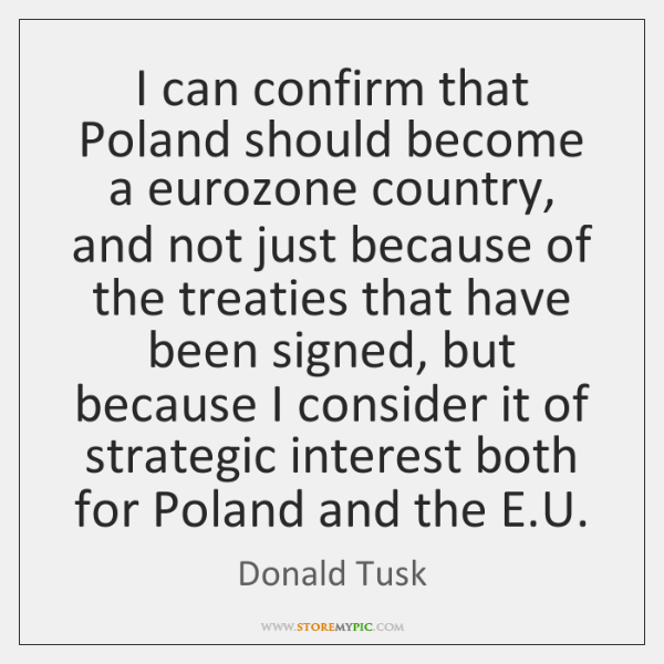 I can confirm that Poland should become a eurozone country, and not ...