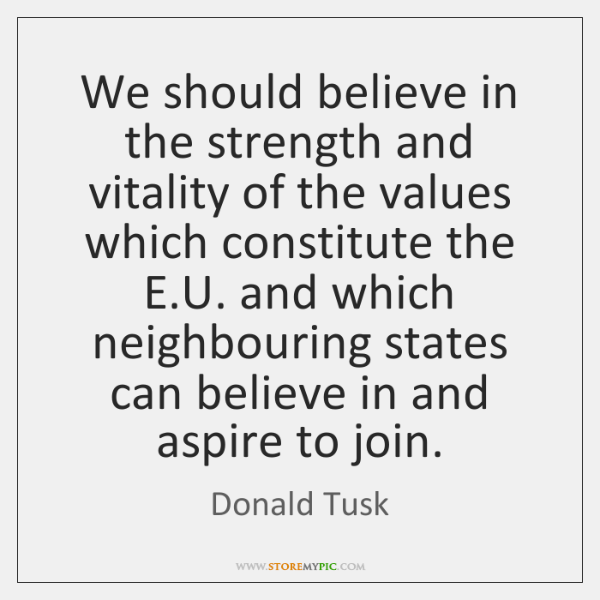 We should believe in the strength and vitality of the values which ...
