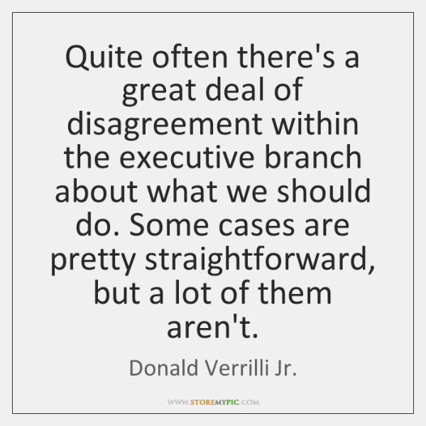 Quite often there's a great deal of disagreement within the executive branch ...