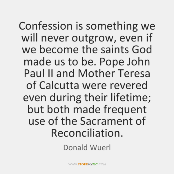 Confession is something we will never outgrow, even if we become the ...