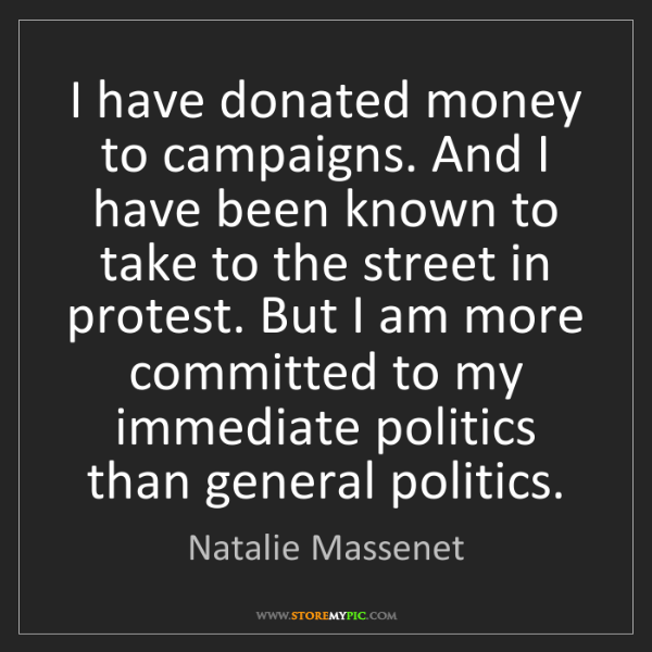 Natalie Massenet: I have donated money to campaigns. And I have been known...