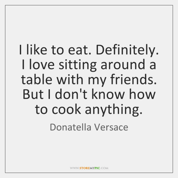 I like to eat. Definitely. I love sitting around a table with ...