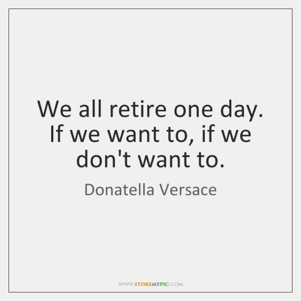 We all retire one day. If we want to, if we don't ...