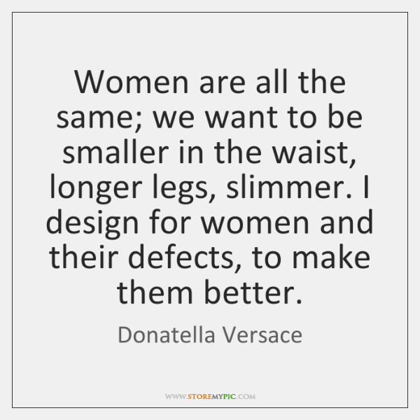 Women are all the same; we want to be smaller in the ...