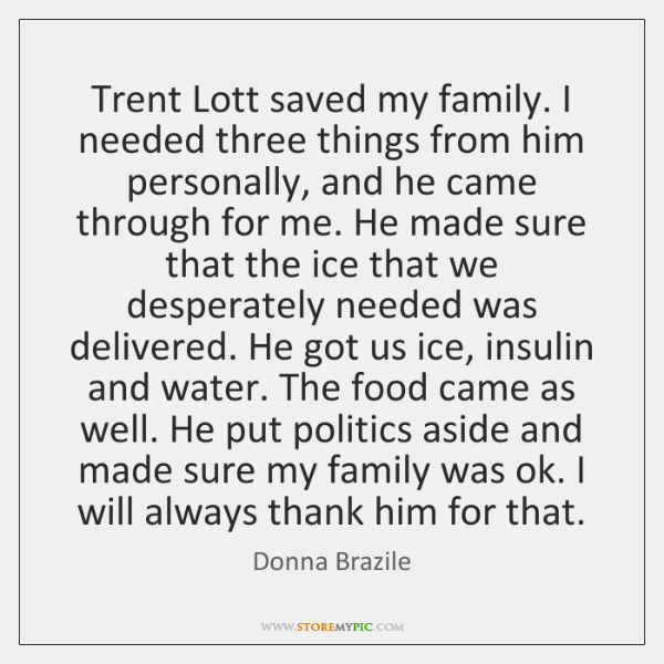 Trent Lott saved my family. I needed three things from him personally, ...