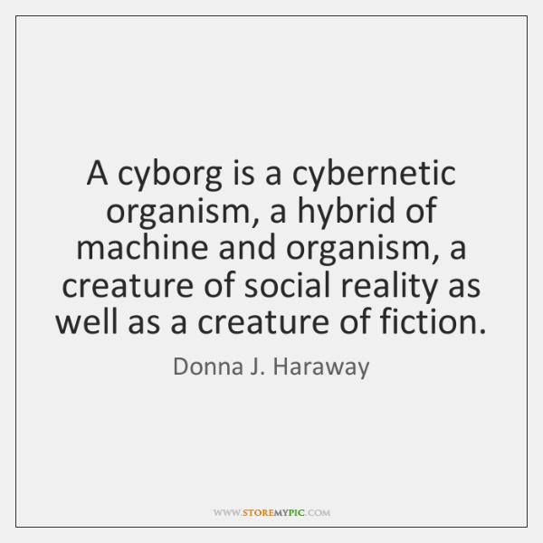 A cyborg is a cybernetic organism, a hybrid of machine and organism, ...