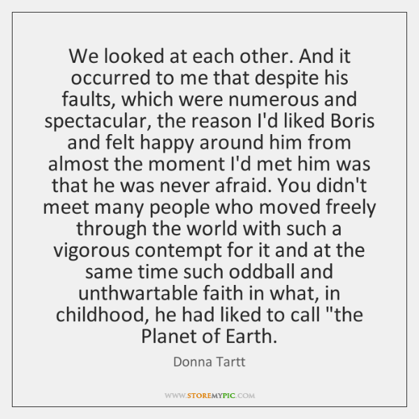 We looked at each other. And it occurred to me that despite ...