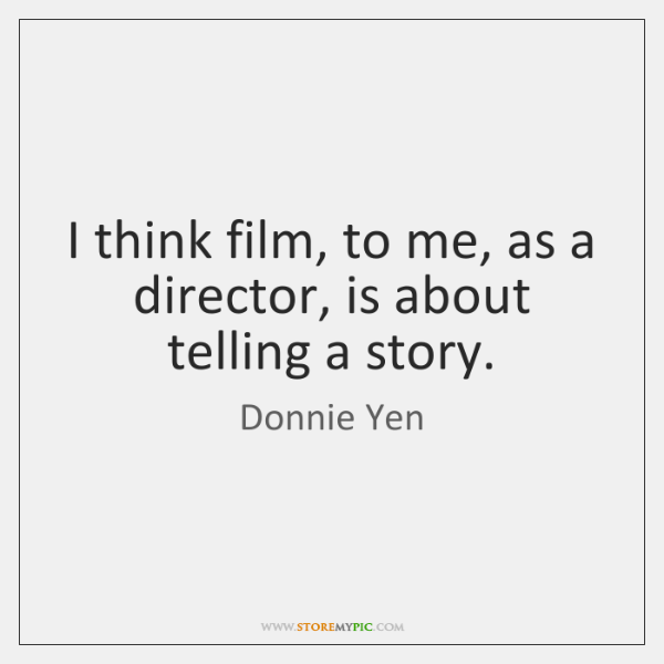 I think film, to me, as a director, is about telling a ...