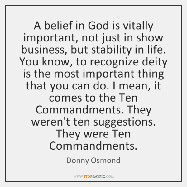 A belief in God is vitally important, not just in show business, ...