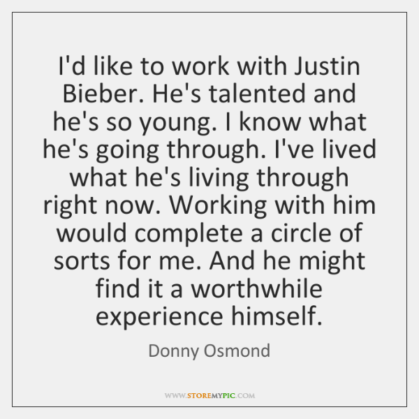 I'd like to work with Justin Bieber. He's talented and he's so ...