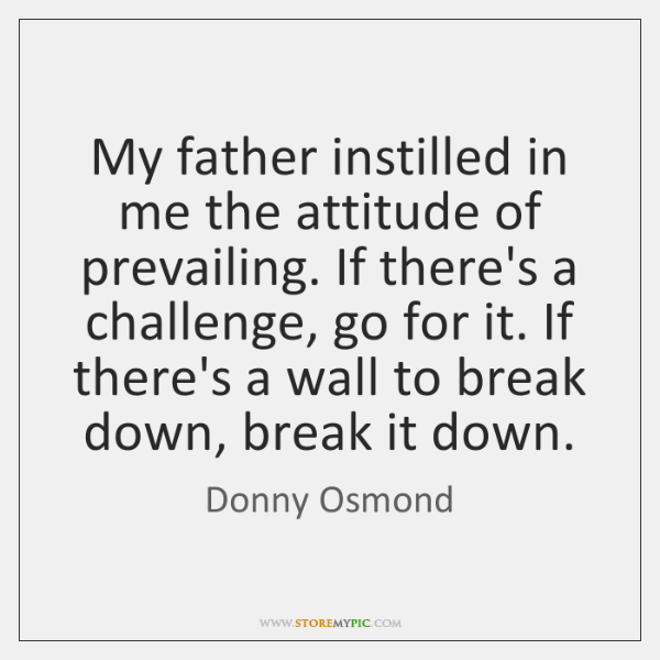 My father instilled in me the attitude of prevailing. If there's a ...