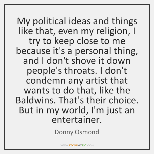 My political ideas and things like that, even my religion, I try ...