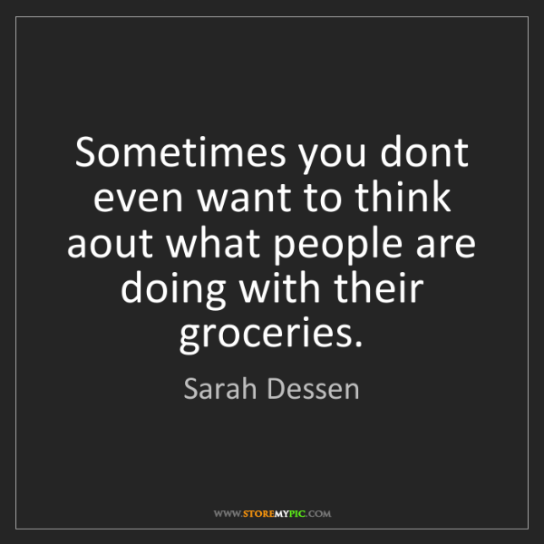 Sarah Dessen: Sometimes you dont even want to think aout what people...