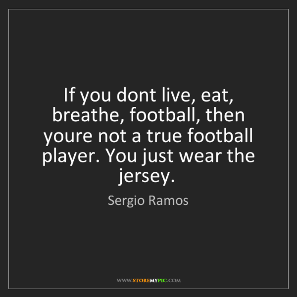 Sergio Ramos: If you dont live, eat, breathe, football, then youre...