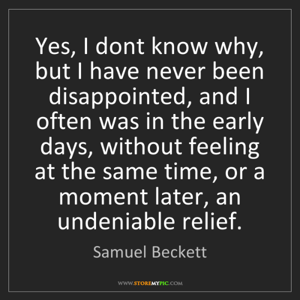 Samuel Beckett: Yes, I dont know why, but I have never been disappointed,...