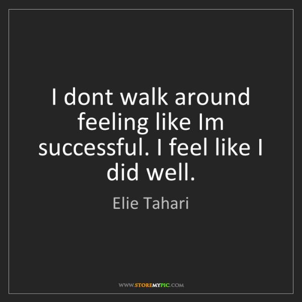 Elie Tahari: I dont walk around feeling like Im successful. I feel...
