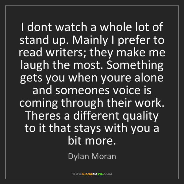 Dylan Moran: I dont watch a whole lot of stand up. Mainly I prefer...