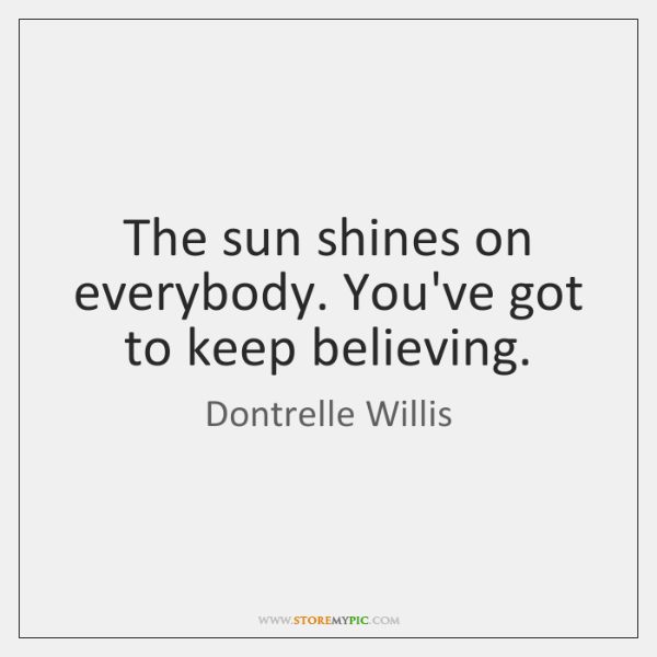 The sun shines on everybody. You've got to keep believing.