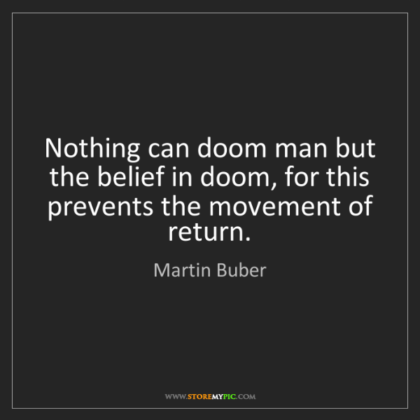 Martin Buber: Nothing can doom man but the belief in doom, for this...