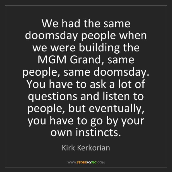 Kirk Kerkorian: We had the same doomsday people when we were building...