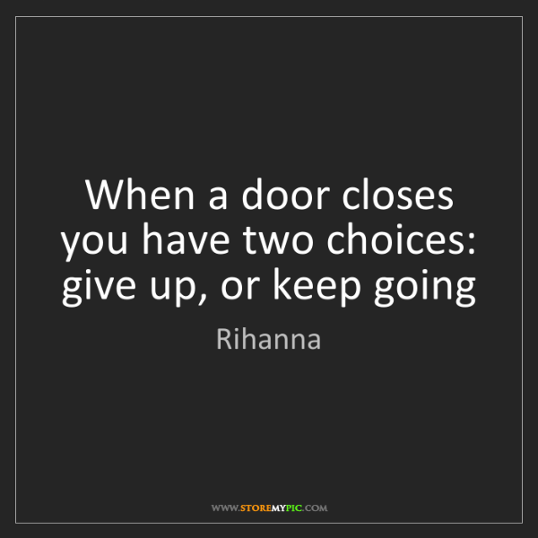 Rihanna: When a door closes you have two choices: give up, or...