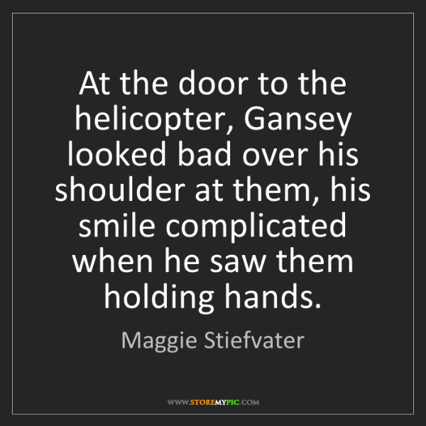 Maggie Stiefvater: At the door to the helicopter, Gansey looked bad over...
