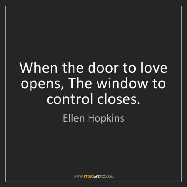 Ellen Hopkins: When the door to love opens, The window to control closes.