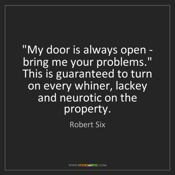"Robert Six: ""My door is always open - bring me your problems."" This..."