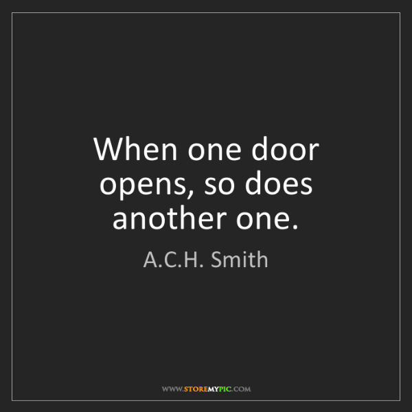 A.C.H. Smith: When one door opens, so does another one.