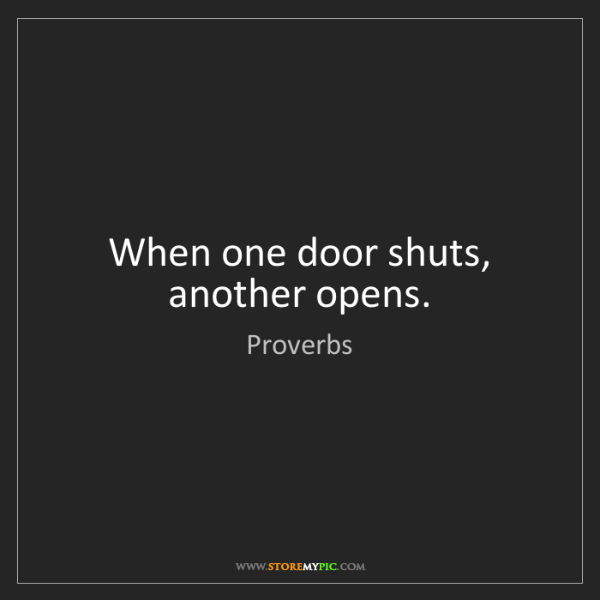 Proverbs: When one door shuts, another opens.