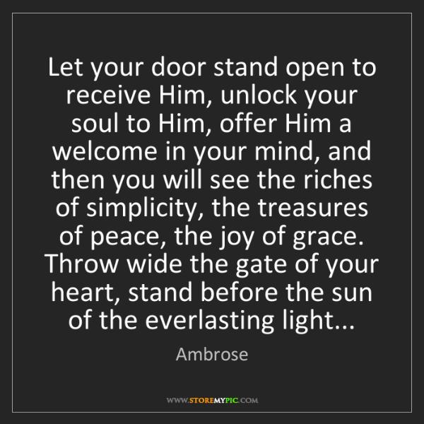 Ambrose: Let your door stand open to receive Him, unlock your...