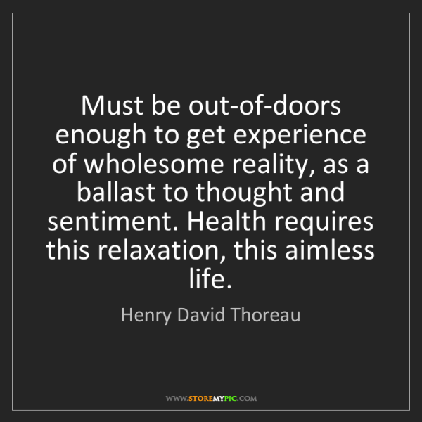 Henry David Thoreau: Must be out-of-doors enough to get experience of wholesome...