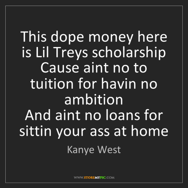 Kanye West: This dope money here is Lil Treys scholarship  Cause...