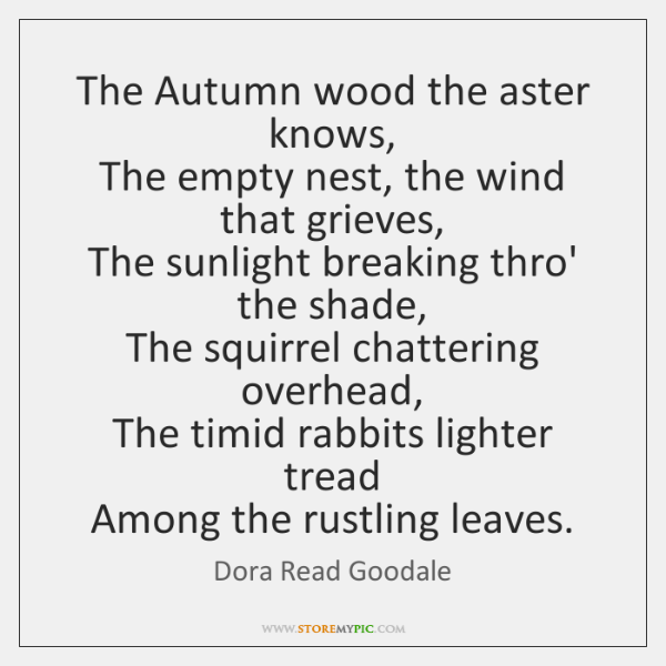 The Autumn wood the aster knows,   The empty nest, the wind that ...