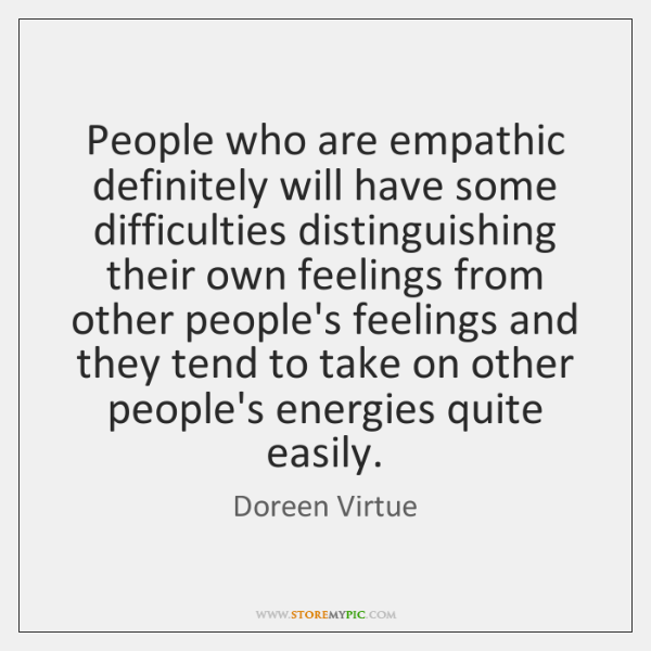 People who are empathic definitely will have some difficulties distinguishing their own ...